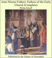 Ante-Nicene Fathers: Fathers of the Early Church (Complete) ebook by Philip Schaff