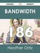 Bandwidth 186 Success Secrets - 186 Most Asked Questions On Bandwidth - What You Need To Know ebook by Heather Ortiz