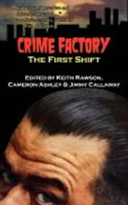 Crime Factory: The First Shift ebook by Keith Rawson (Editor),Cameron Ashley (Editor),Jimmy Callaway (Editor)