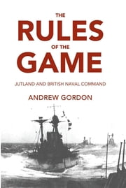 The Rules of the Game - Jutland and British Naval Command ebook by Andrew Gordon, Paul Wilderson
