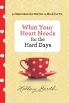 What Your Heart Needs for the Hard Days ebook by Holley Gerth