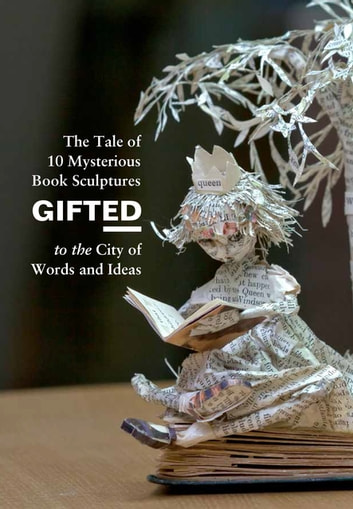 Gifted - The Tale of 10 Mysterious Book Sculptures Gifted to the City of Words and Ideas ebook by Anonymous