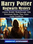 Harry Potter Hogwarts Mystery, Cheats, Reddit, Walkthrough, APK, Download, Hacks, Tips, Game Guide Unofficial ebook by Hiddenstuff Entertainment