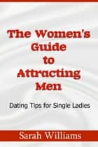 THE WOMEN'S GUIDE TO ATTRACTING MEN-DATING - TIPS FOR SINGLE LADIES ebook by Sarah Williams