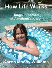 How Life Works: Things I Learned at Abraham's Knee ebook by Karen Money Williams