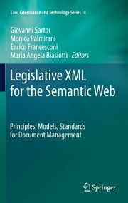 Legislative XML for the Semantic Web - Principles, Models, Standards for Document Management ebook by Giovanni Sartor,Monica Palmirani,Enrico Francesconi,Maria Angela Biasiotti
