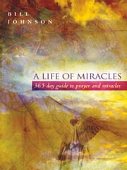 A Life of Miracles: 365-Day Guide to Prayer and Miracles ebook by Bill Johnson