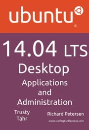 Ubuntu 14.04 Lts Desktop: Applications and Administration ebook by Petersen, Richard Leland