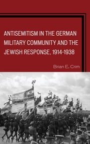 Antisemitism in the German Military Community and the Jewish Response, 1914–1938 ebook by Brian E. Crim