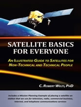 Satellite Basics for Everyone - An Illustrated Guide to Satellites for Non-Technical and Technical People ebook by C. Robert Welti, PhD
