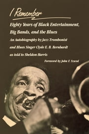 I Remember - Eighty Years of Black Entertainment, Big Bands, and the Blues ebook by Clyde E. B. Bernhardt,Sheldon Harris,John F. Szwed