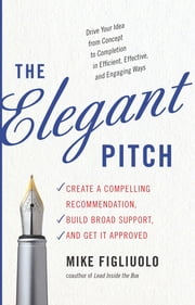 The Elegant Pitch - How to Create a Compelling Recommendtion, Build Broad Support, and Get It Approved ebook by Mike Figliuolo