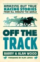 Off the Track: Amazing but True Racing Stories from All Around the World ebook by Barry  Wood,Alan  Wood