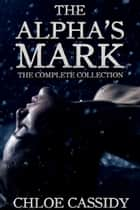 The Alpha's Mark: The Complete Collection ebook by Chloe Cassidy