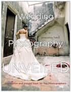 Wedding Photography Unveiled - Inspiration and Insight from 20 Top Photographers ebook by Jacqueline Tobin