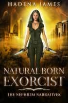 Natural Born Exorcist - Nephilim Narratives, #1 ebook by Hadena James
