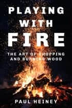 Playing with Fire - The Art of Chopping and Burning Wood ebook by Paul Heiney