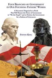 "Four Branches of Government in Our Founding Fathers' Words - A Document Disguised as a Book That Will Return the Power of Government to ""We the People"" and to Petition the Government for a Redress of Grievances ebook by Steven King"