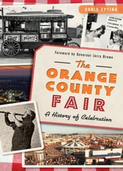 Orange County Fair, The - A History of Celebration ebook by Chris Epting,Governor Jerry Brown