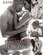Obeying My Master - Complete Series ebook by Katelyn Skye