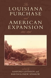 The Louisiana Purchase and American Expansion, 1803–1898 ebook by Sanford Levinson,Bartholomew Sparrow,H. W. Brands,Christina Duffy Burnett,David P. Currie,William W. Freehling,Julian Go,Mark A. Graber,Paul Kens,Gary Lawson,Peter S. Onuf,Efrén Rivera Ramos,Guy Seidman