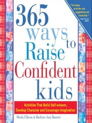 365 Ways to Raise Confident Kids: Activities That Build Self-Esteem, Develop Character and Encourage Imagination ebook by Sheila Ellison,Barbara Ann Barnett