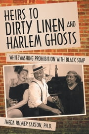 Heirs to Dirty Linen and Harlem Ghosts - Whitewashing Prohibition with Black Soap ebook by Theda Palmer Saxton, Ph.D.