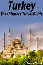 Turkey: The Ultimate Travel Guide ebook by Lauren Vincent