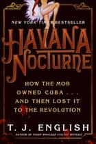 Havana Nocturne - How the Mob Owned Cuba…and Then Lost It to the Revolution ebook by T. J. English