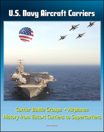 U.S. Navy Aircraft Carriers: Carrier Battle Groups, Airplanes, Flight Operations, History and Evolution from Escort Carriers to Nuclear-powered Supercarriers ebook by Progressive Management