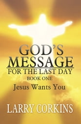 God's Message for the Last Day - Book One Jesus Wants You ebook by Larry Corkins