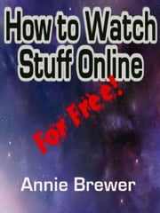 How to Watch Stuff Online For Free ebook by Annie Jean Brewer