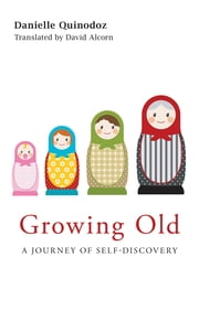 Growing Old - A Journey of Self-Discovery ebook by Danielle Quinodoz