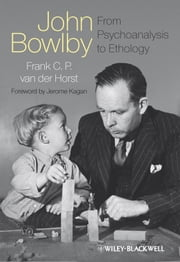 John Bowlby - From Psychoanalysis to Ethology - Unravelling the Roots of Attachment Theory ebook by Frank C. P. van der Horst,Jerome Kagan
