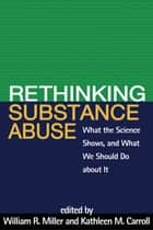 Rethinking Substance Abuse - What the Science Shows, and What We Should Do about It ebook by William R. Miller, PhD, Kathleen M. Carroll,...