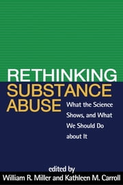 Rethinking Substance Abuse - What the Science Shows, and What We Should Do about It ebook by William R. Miller, Phd,Kathleen M. Carroll, PhD