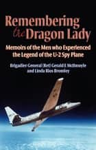 Remembering the Dragon Lady: The U-2 Spy Plane: Memoirs of the Men Who Made the Legend ebook by Gerald McIlmoyle, Linda Rios Bromley
