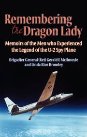 Remembering the Dragon Lady: The U-2 Spy Plane: Memoirs of the Men Who Made the Legend - Memoirs of the Men who Experienced the Legend of the U-2 Spy Plane ebook by Gerald McIlmoyle, Linda Rios Bromley