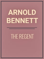 The Regent ebook by Arnold Bennett