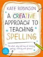 Creative Approach to Teaching Spelling: The what, why and how of teaching spelling, starting with phonics ebook by Kate Robinson