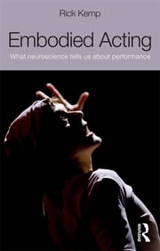 Embodied Acting - What Neuroscience Tells Us About Performance ebook by Rick Kemp