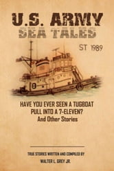 U.S. Army Sea Tales - Have you ever seen a tug boat pull into a 7-Eleven? & Other True Stories by U.S. Army Mariners ebook by Walter L. Grey Jr., Master Sergeant, U