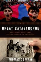 Great Catastrophe - Armenians and Turks in the Shadow of Genocide ebook by Thomas de Waal