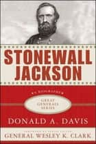 Stonewall Jackson: A Biography ebook by Donald A. Davis, Wesley Clark