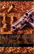 The Silent Bullet ebook by Arthur B. Reeve
