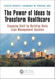 The Power of Ideas to Transform Healthcare: Engaging Staff by Building Daily Lean Management Systems ebook by Hoeft, Steve