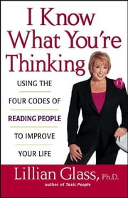 I Know What You're Thinking - Using the Four Codes of Reading People to Improve Your Life ebook by Lillian Glass