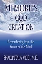 Memories of God and Creation - Remembering from the Subconscious Mind ebook by Shakuntala Modi