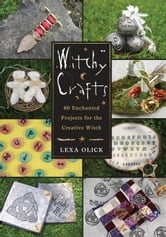 Witchy Crafts - 60 Enchanted Projects for the Creative Witch ebook by Lexa Olick