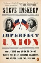 Imperfect Union - How Jessie and John Frémont Mapped the West, Invented Celebrity, and Helped Cause the Civil War ebook by Steve Inskeep